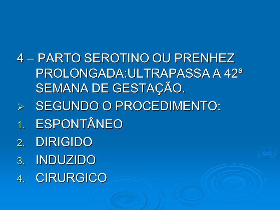4 – PARTO SEROTINO OU PRENHEZ PROLONGADA:ULTRAPASSA A 42ª SEMANA DE GESTAÇÃO. SEGUNDO O PROCEDIMENTO: SEGUNDO O PROCEDIMENTO: 1. ESPONTÂNEO 2. DIRIGID