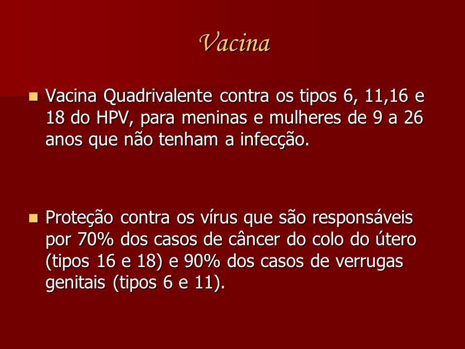 Vacina Vacina Quadrivalente contra os tipos 6, 11,16 e 18 do HPV, para meninas e mulheres de 9 a 26 anos que não tenham a infecção. Vacina Quadrivalen
