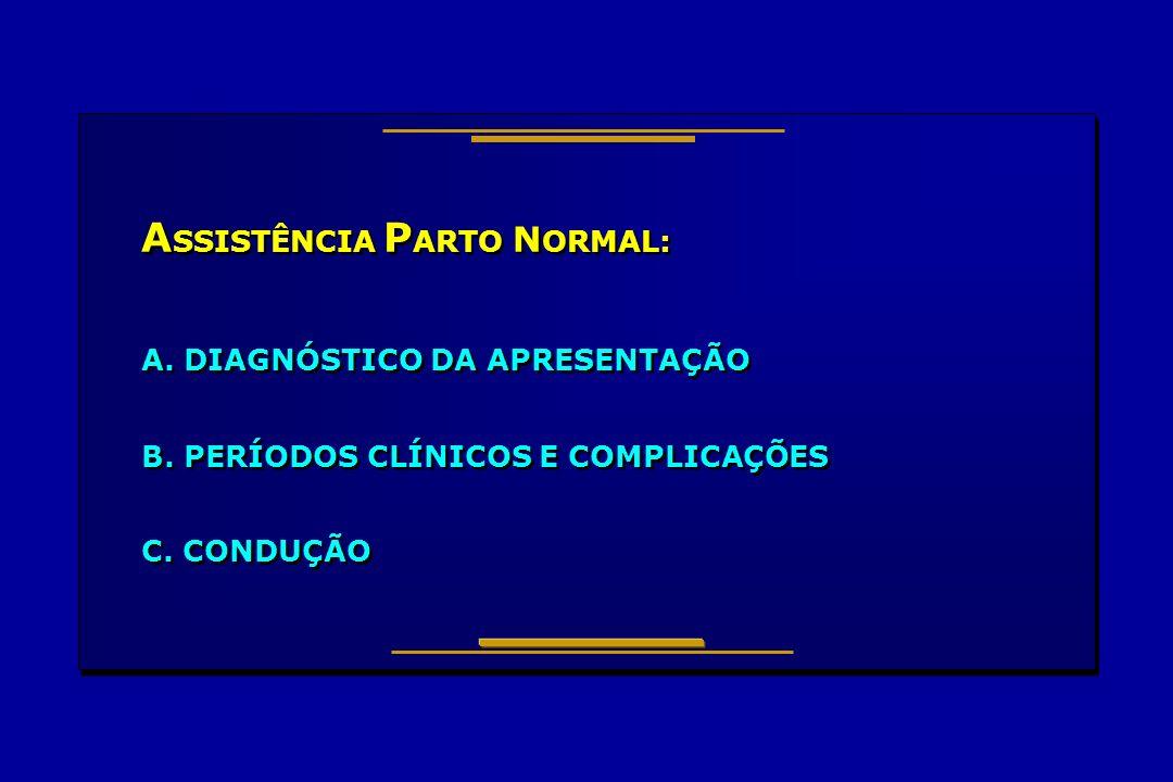 A SSISTÊNCIA P ARTO N ORMAL: A. DIAGNÓSTICO DA APRESENTAÇÃO B. PERÍODOS CLÍNICOS E COMPLICAÇÕES C. CONDUÇÃO A SSISTÊNCIA P ARTO N ORMAL: A. DIAGNÓSTIC