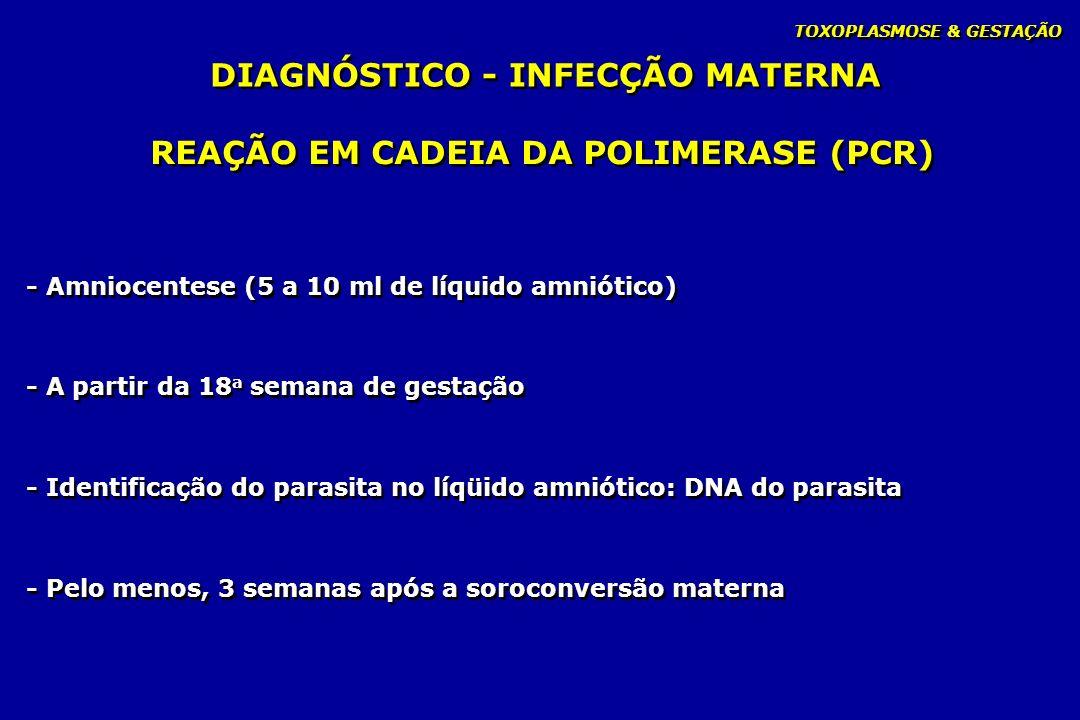 TOXOPLASMOSE & GESTAÇÃO - Amniocentese (5 a 10 ml de líquido amniótico) - A partir da 18 a semana de gestação - Identificação do parasita no líqüido a