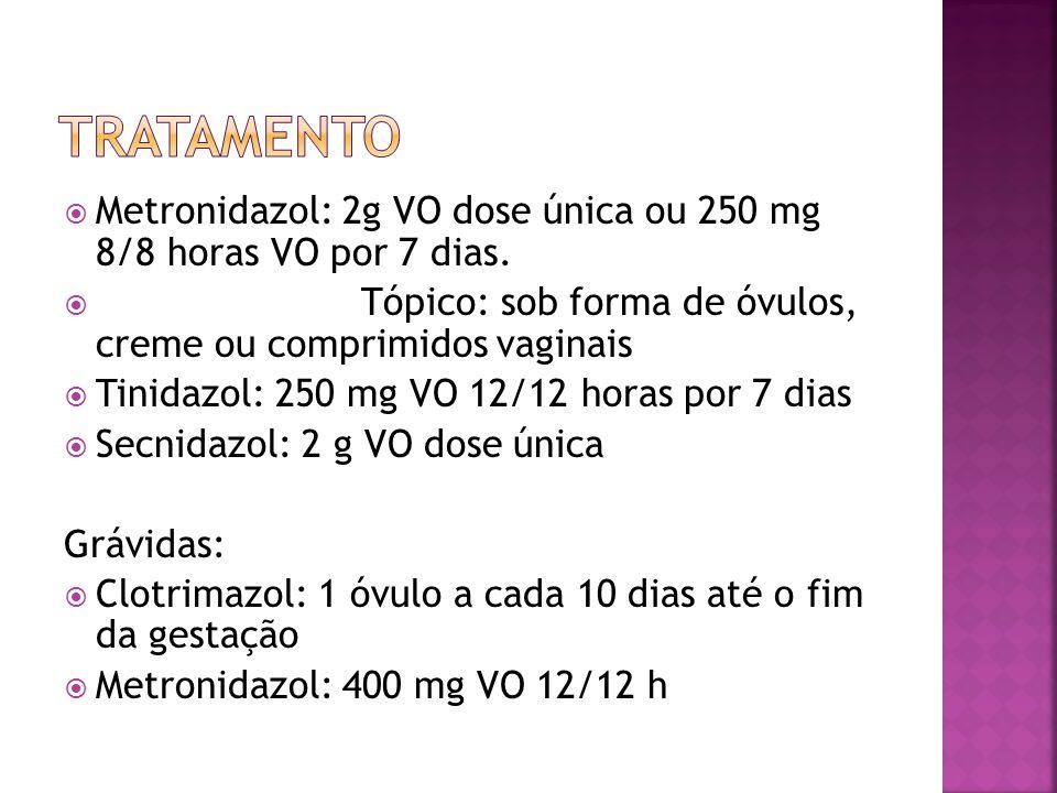 Metronidazol: 2g VO dose única ou 250 mg 8/8 horas VO por 7 dias. Tópico: sob forma de óvulos, creme ou comprimidos vaginais Tinidazol: 250 mg VO 12/1