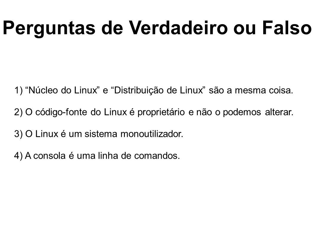 Perguntas de Verdadeiro ou Falso 1) Núcleo do Linux e Distribuição de Linux são a mesma coisa. 2) O código-fonte do Linux é proprietário e não o podem