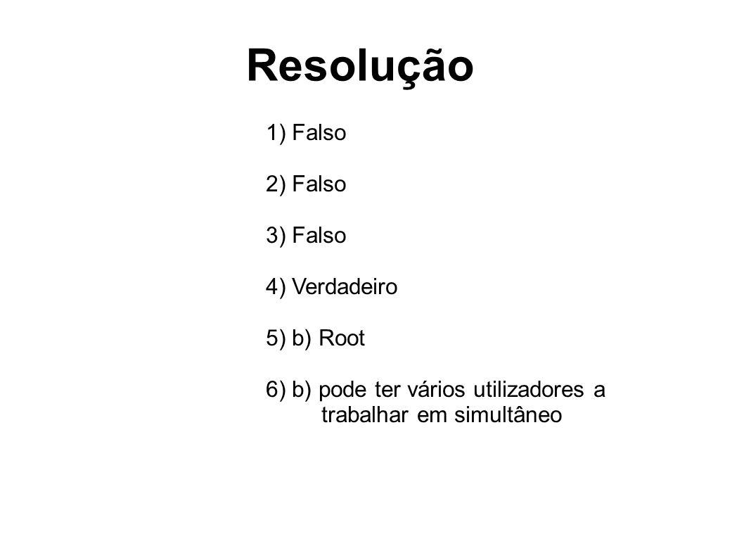 Resolução 1) Falso 2) Falso 3) Falso 4) Verdadeiro 5) b) Root 6) b) pode ter vários utilizadores a trabalhar em simultâneo