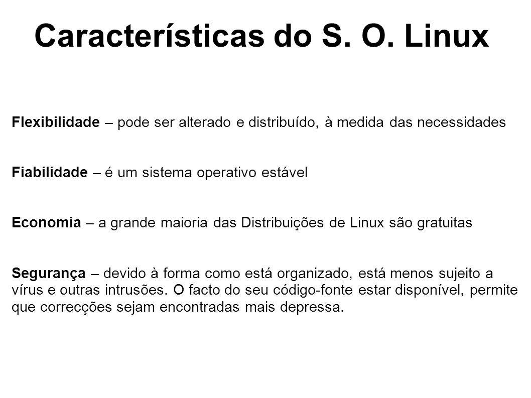 Características do S. O. Linux Flexibilidade – pode ser alterado e distribuído, à medida das necessidades Fiabilidade – é um sistema operativo estável