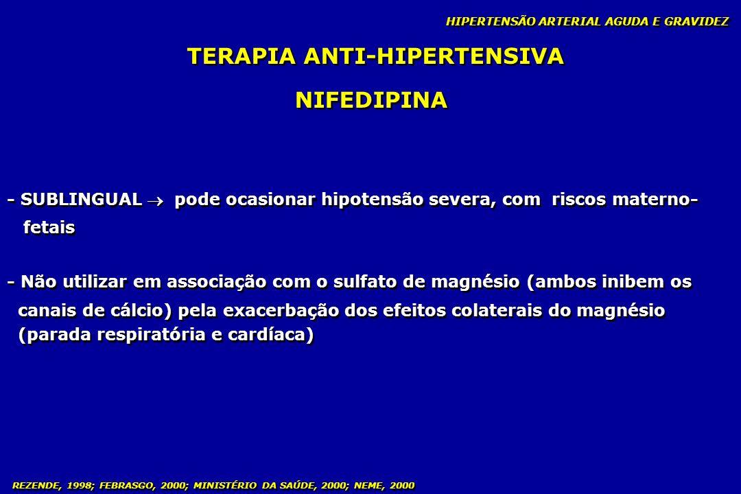REZENDE, 1998; FEBRASGO, 2000; MINISTÉRIO DA SAÚDE, 2000; NEME, 2000 TERAPIA ANTI-HIPERTENSIVA NIFEDIPINA - SUBLINGUAL pode ocasionar hipotensão sever