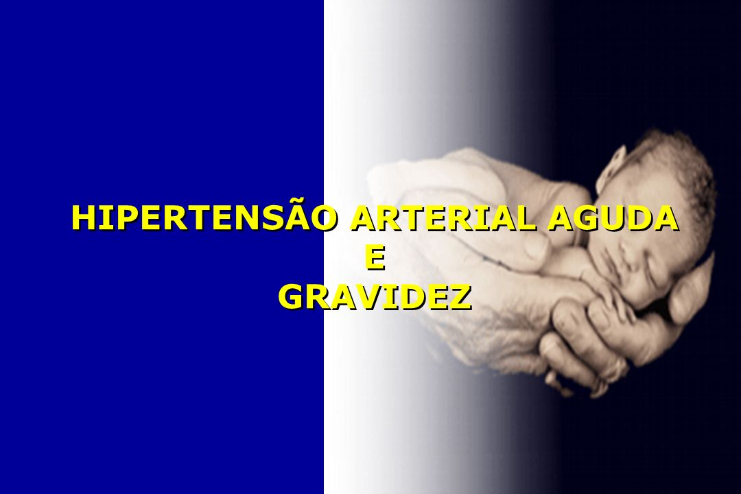 HIPERTENSÃO ARTERIAL AGUDA E GRAVIDEZ HIPERTENSÃO ARTERIAL AGUDA E GRAVIDEZ