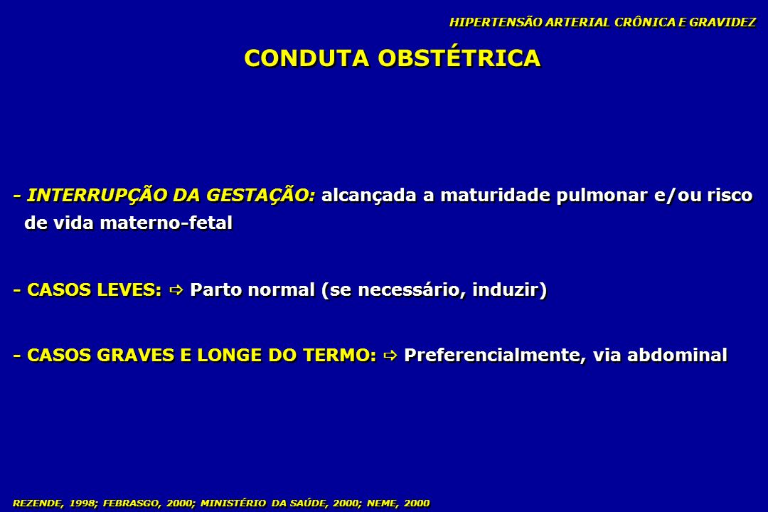 REZENDE, 1998; FEBRASGO, 2000; MINISTÉRIO DA SAÚDE, 2000; NEME, 2000 CONDUTA OBSTÉTRICA HIPERTENSÃO ARTERIAL CRÔNICA E GRAVIDEZ - INTERRUPÇÃO DA GESTA