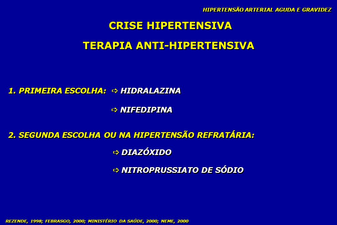 REZENDE, 1998; FEBRASGO, 2000; MINISTÉRIO DA SAÚDE, 2000; NEME, 2000 CRISE HIPERTENSIVA TERAPIA ANTI-HIPERTENSIVA 1. PRIMEIRA ESCOLHA: HIDRALAZINA NIF
