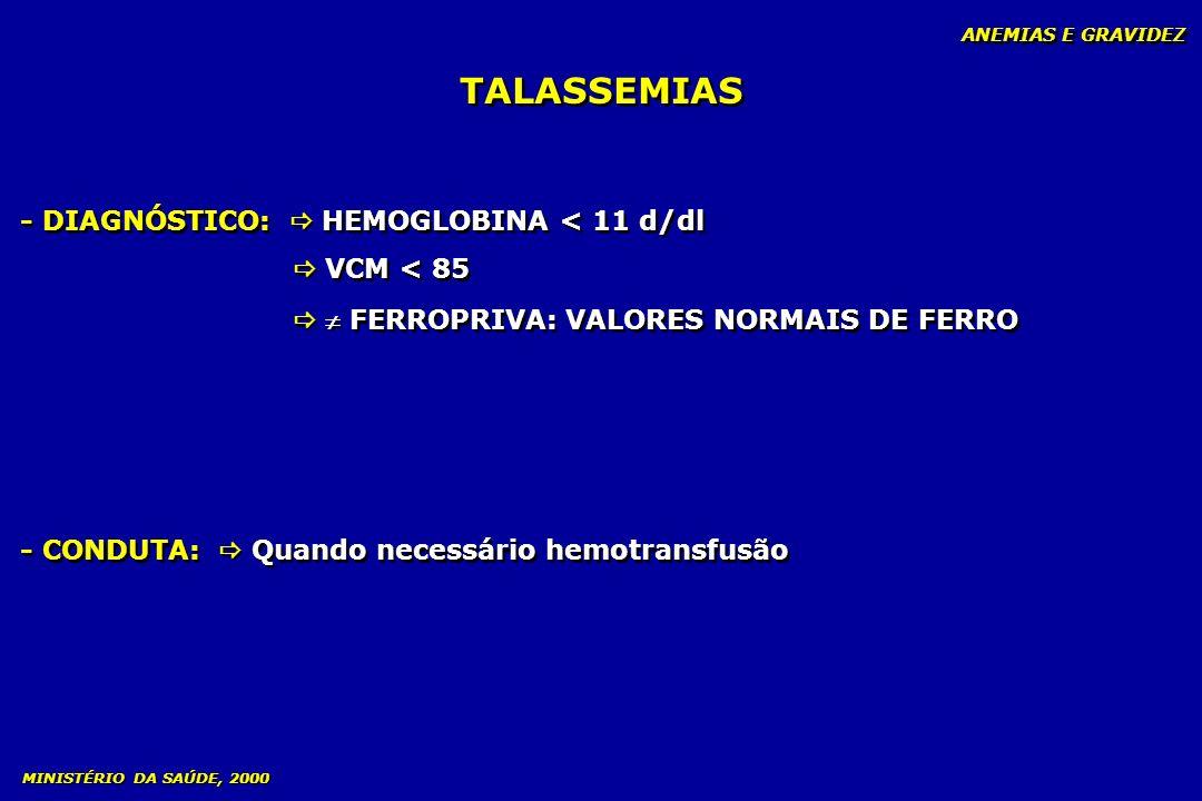 TALASSEMIAS ANEMIAS E GRAVIDEZ - DIAGNÓSTICO: HEMOGLOBINA < 11 d/dl VCM < 85 FERROPRIVA: VALORES NORMAIS DE FERRO - DIAGNÓSTICO: HEMOGLOBINA < 11 d/dl