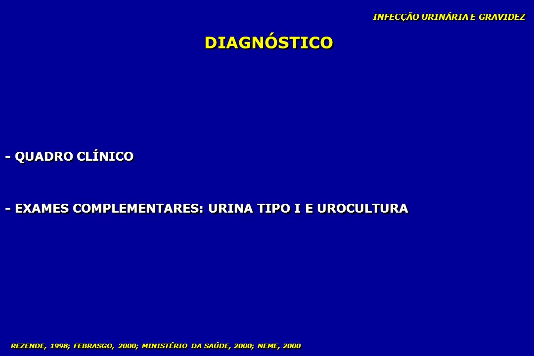 INFECÇÃO URINÁRIA E GRAVIDEZ DIAGNÓSTICO - QUADRO CLÍNICO - EXAMES COMPLEMENTARES: URINA TIPO I E UROCULTURA REZENDE, 1998; FEBRASGO, 2000; MINISTÉRIO