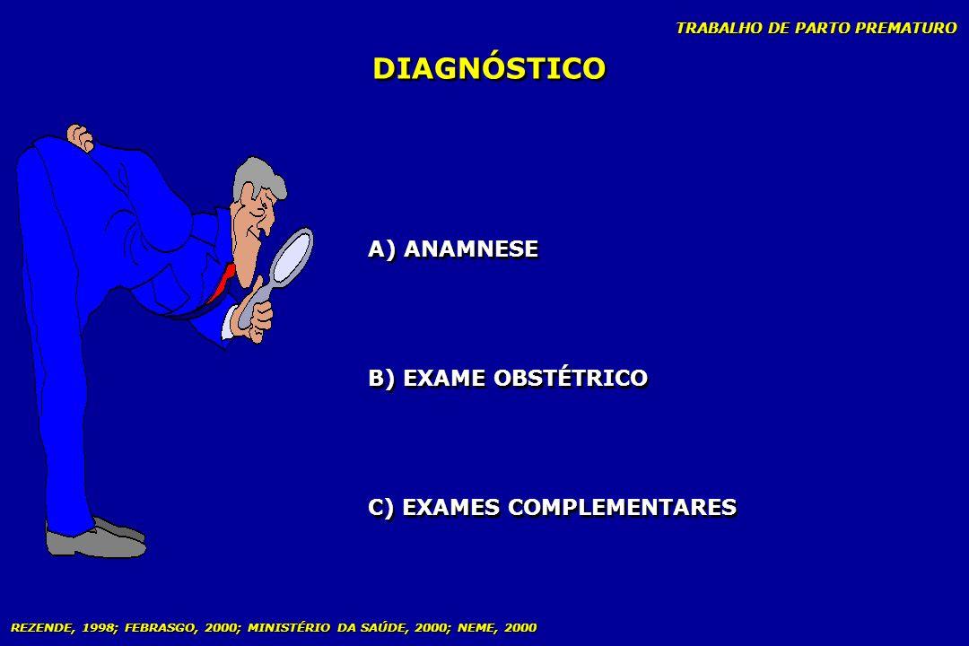 TRABALHO DE PARTO PREMATURO DIAGNÓSTICO A) ANAMNESE B) EXAME OBSTÉTRICO C) EXAMES COMPLEMENTARES REZENDE, 1998; FEBRASGO, 2000; MINISTÉRIO DA SAÚDE, 2