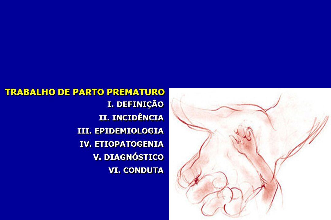 TRABALHO DE PARTO PREMATURO I. DEFINIÇÃO II. INCIDÊNCIA III. EPIDEMIOLOGIA IV. ETIOPATOGENIA V. DIAGNÓSTICO VI. CONDUTA I. DEFINIÇÃO II. INCIDÊNCIA II