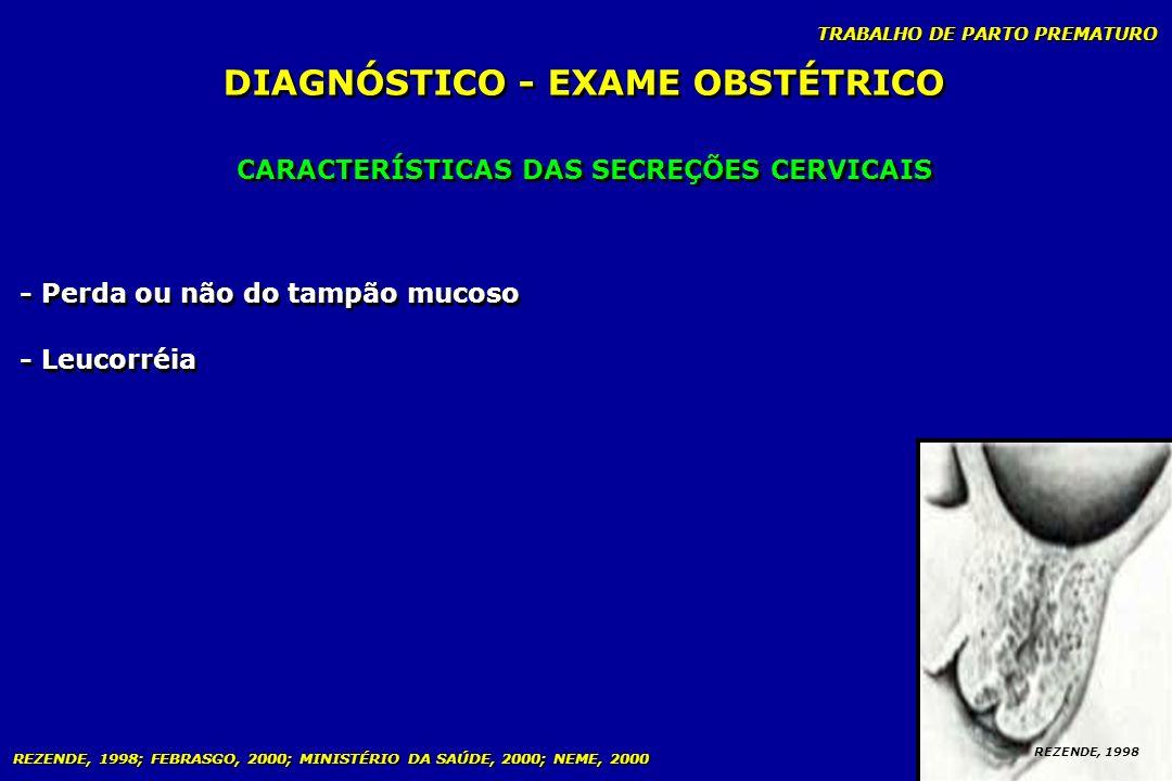 TRABALHO DE PARTO PREMATURO CARACTERÍSTICAS DAS SECREÇÕES CERVICAIS DIAGNÓSTICO - EXAME OBSTÉTRICO REZENDE, 1998 - Perda ou não do tampão mucoso - Leu