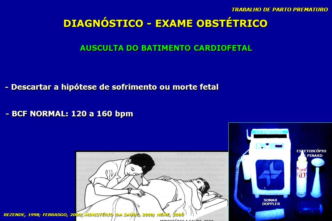 TRABALHO DE PARTO PREMATURO AUSCULTA DO BATIMENTO CARDIOFETAL DIAGNÓSTICO - EXAME OBSTÉTRICO - Descartar a hipótese de sofrimento ou morte fetal - BCF