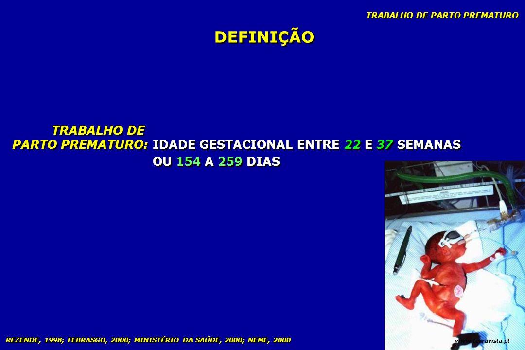 TRABALHO DE PARTO PREMATURO REZENDE, 1998; FEBRASGO, 2000; MINISTÉRIO DA SAÚDE, 2000; NEME, 2000 IDADE GESTACIONAL ENTRE 22 E 37 SEMANAS OU 154 A 259
