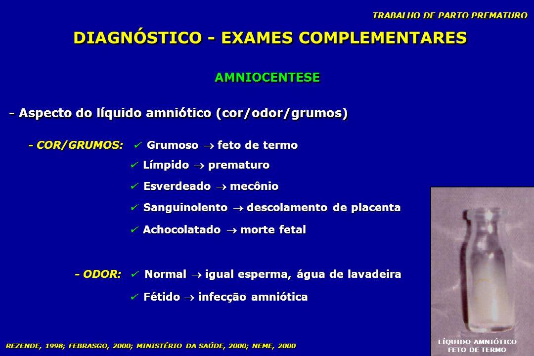 TRABALHO DE PARTO PREMATURO DIAGNÓSTICO - EXAMES COMPLEMENTARES AMNIOCENTESE - Aspecto do líquido amniótico (cor/odor/grumos) - COR/GRUMOS: Grumoso fe