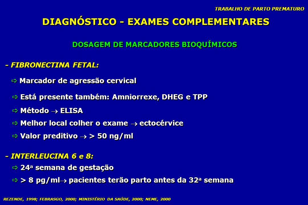 TRABALHO DE PARTO PREMATURO DIAGNÓSTICO - EXAMES COMPLEMENTARES DOSAGEM DE MARCADORES BIOQUÍMICOS - FIBRONECTINA FETAL: - INTERLEUCINA 6 e 8: Método E