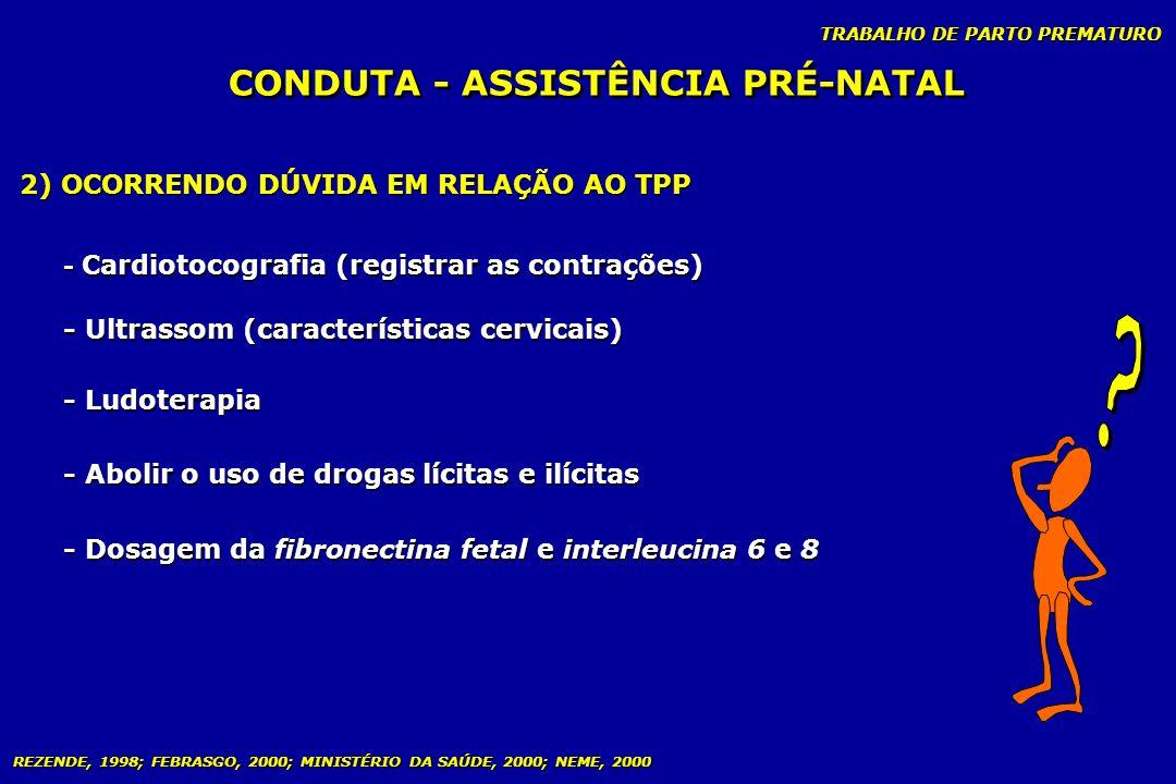 TRABALHO DE PARTO PREMATURO CONDUTA - ASSISTÊNCIA PRÉ-NATAL 2) OCORRENDO DÚVIDA EM RELAÇÃO AO TPP - Cardiotocografia (registrar as contrações) - Ultra