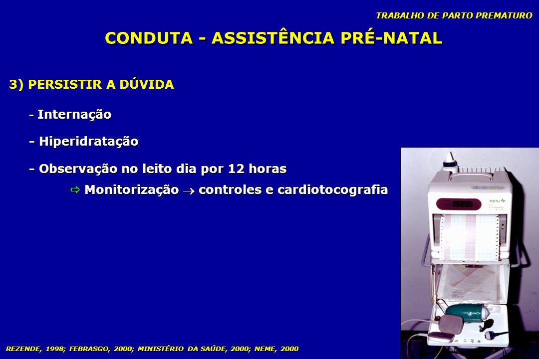 TRABALHO DE PARTO PREMATURO CONDUTA - ASSISTÊNCIA PRÉ-NATAL 3) PERSISTIR A DÚVIDA - Internação - Hiperidratação - Observação no leito dia por 12 horas
