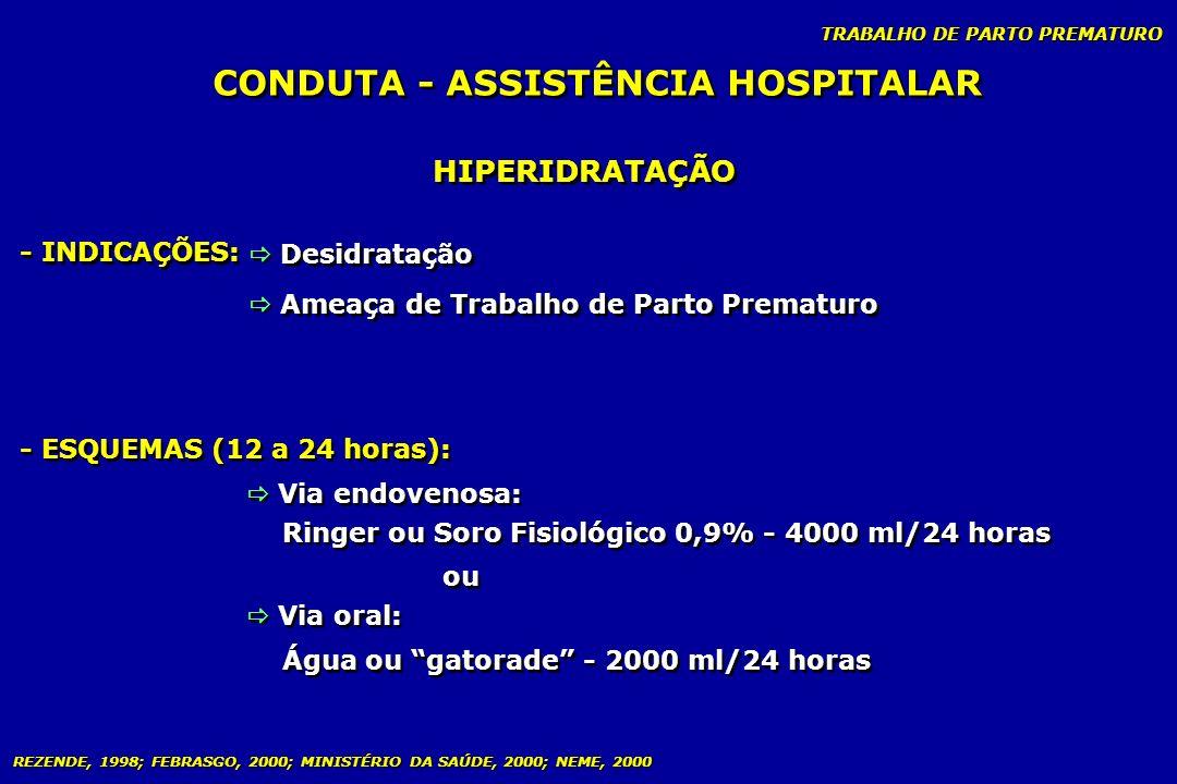 TRABALHO DE PARTO PREMATURO CONDUTA - ASSISTÊNCIA HOSPITALAR HIPERIDRATAÇÃO - INDICAÇÕES: - ESQUEMAS (12 a 24 horas): Desidratação Ameaça de Trabalho