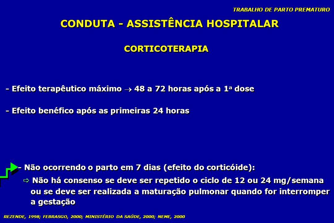 TRABALHO DE PARTO PREMATURO CONDUTA - ASSISTÊNCIA HOSPITALAR CORTICOTERAPIA - Efeito terapêutico máximo 48 a 72 horas após a 1 a dose - Efeito benéfic