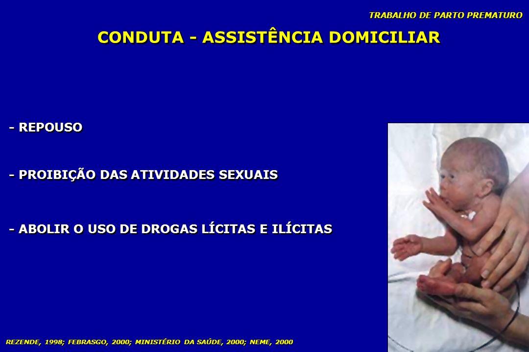 TRABALHO DE PARTO PREMATURO CONDUTA - ASSISTÊNCIA DOMICILIAR - REPOUSO - PROIBIÇÃO DAS ATIVIDADES SEXUAIS - ABOLIR O USO DE DROGAS LÍCITAS E ILÍCITAS
