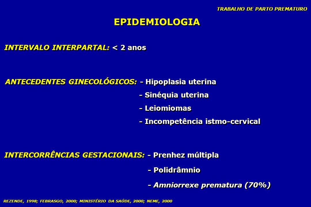 TRABALHO DE PARTO PREMATURO EPIDEMIOLOGIA INTERVALO INTERPARTAL: < 2 anos ANTECEDENTES GINECOLÓGICOS: - Hipoplasia uterina - Sinéquia uterina - Leiomi