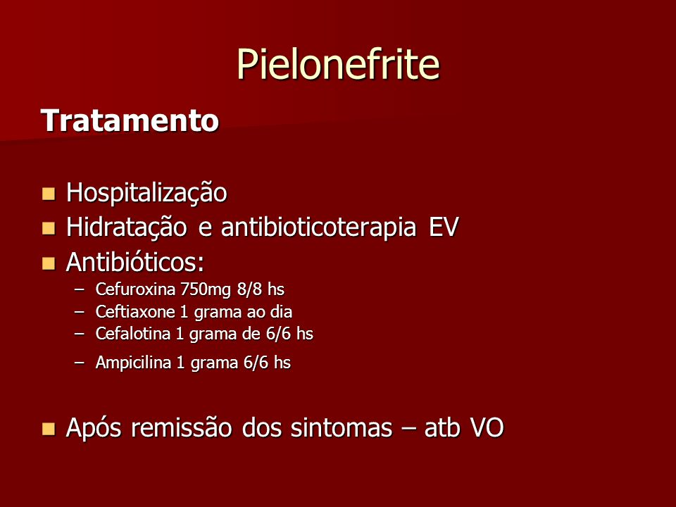 Pielonefrite Tratamento Hospitalização Hospitalização Hidratação e antibioticoterapia EV Hidratação e antibioticoterapia EV Antibióticos: Antibióticos