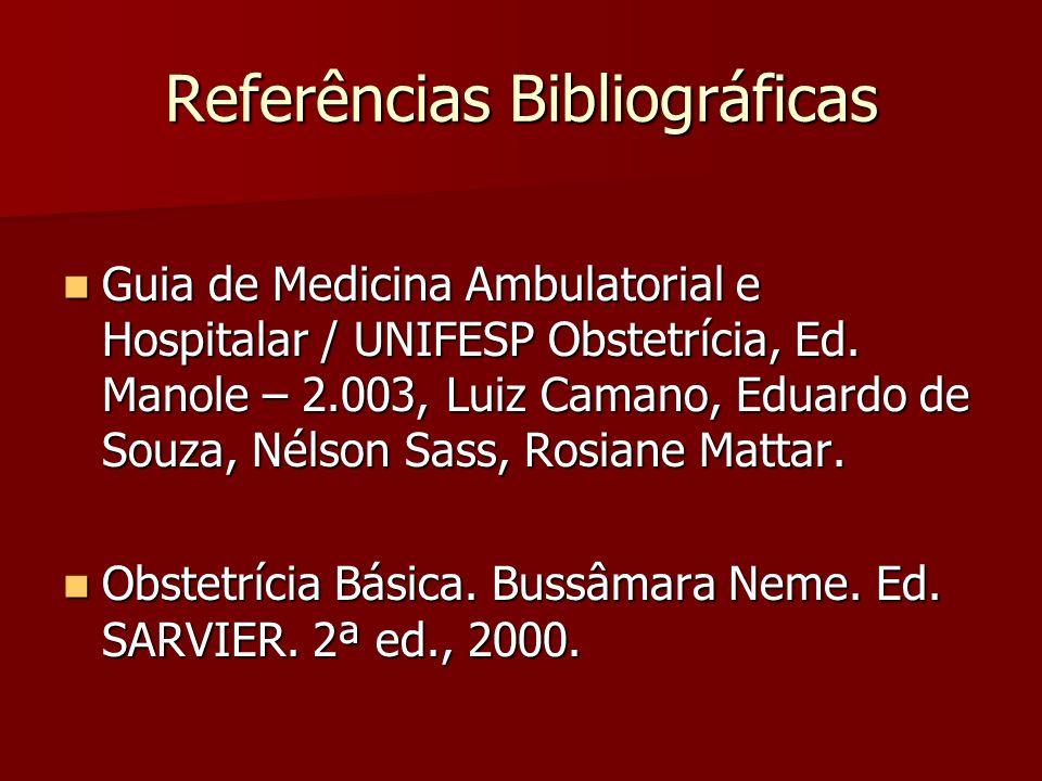 Referências Bibliográficas Guia de Medicina Ambulatorial e Hospitalar / UNIFESP Obstetrícia, Ed. Manole – 2.003, Luiz Camano, Eduardo de Souza, Nélson