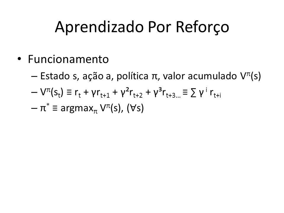 Aprendizado Por Reforço Funcionamento – Estado s, ação a, política π, valor acumulado V π (s) – V π (s t ) r t + γr t+1 + γ²r t+2 + γ³r t+3… γ i r t+i – π * argmax π V π (s), ( s)