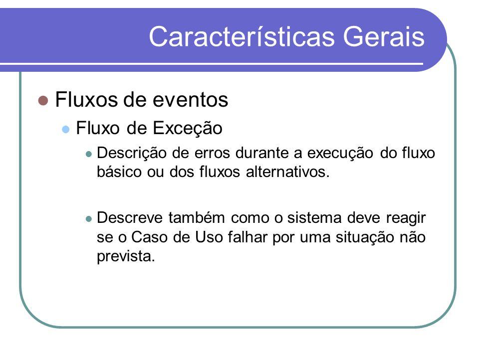 Características Gerais Fluxos de eventos Fluxo de Exceção Descrição de erros durante a execução do fluxo básico ou dos fluxos alternativos. Descreve t