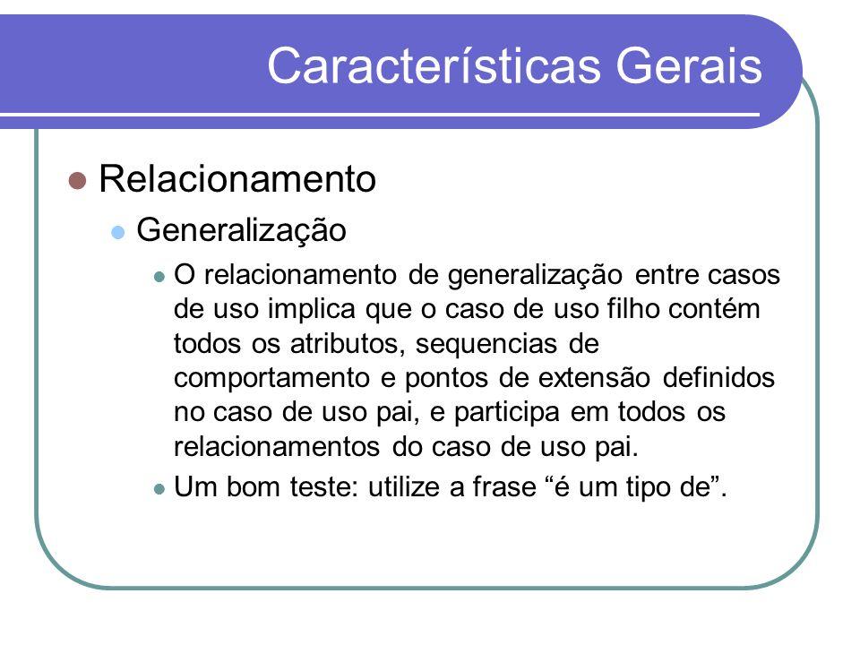 Características Gerais Relacionamento Generalização O relacionamento de generalização entre casos de uso implica que o caso de uso filho contém todos