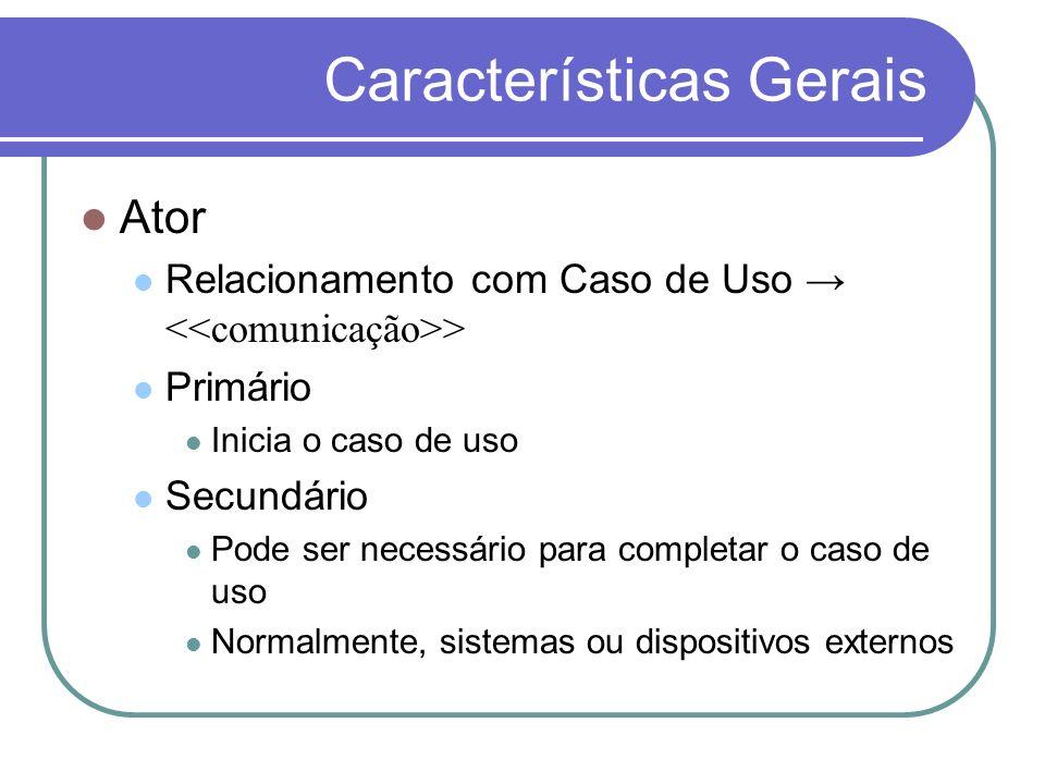 Características Gerais Ator Relacionamento com Caso de Uso > Primário Inicia o caso de uso Secundário Pode ser necessário para completar o caso de uso
