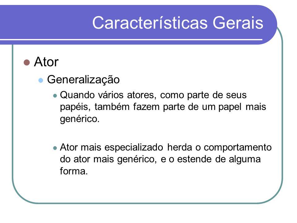 Características Gerais Ator Generalização Quando vários atores, como parte de seus papéis, também fazem parte de um papel mais genérico. Ator mais esp