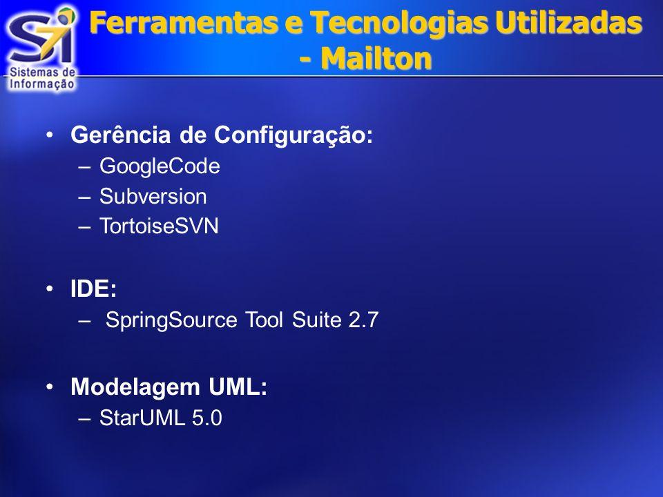 Ferramentas e Tecnologias Utilizadas - Mailton Gerência de Configuração: –GoogleCode –Subversion –TortoiseSVN IDE: – SpringSource Tool Suite 2.7 Modelagem UML: –StarUML 5.0