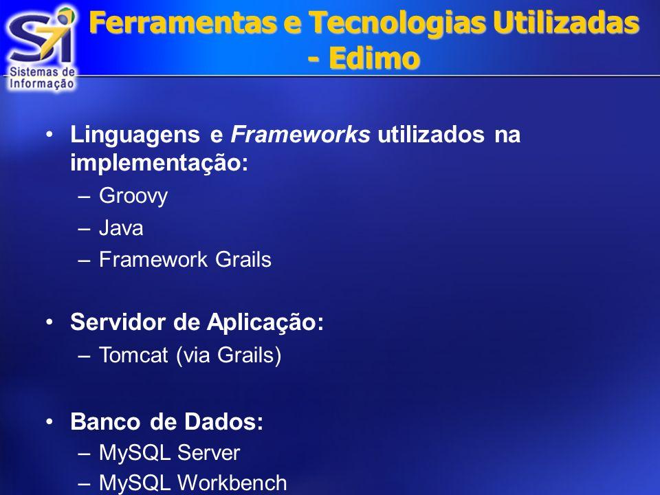 Ferramentas e Tecnologias Utilizadas - Edimo Linguagens e Frameworks utilizados na implementação: –Groovy –Java –Framework Grails Servidor de Aplicação: –Tomcat (via Grails) Banco de Dados: –MySQL Server –MySQL Workbench