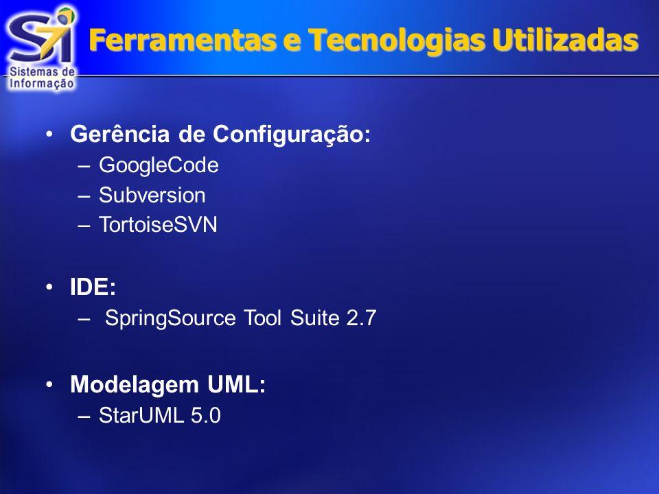 Ferramentas e Tecnologias Utilizadas Gerência de Configuração: –GoogleCode –Subversion –TortoiseSVN IDE: – SpringSource Tool Suite 2.7 Modelagem UML: –StarUML 5.0