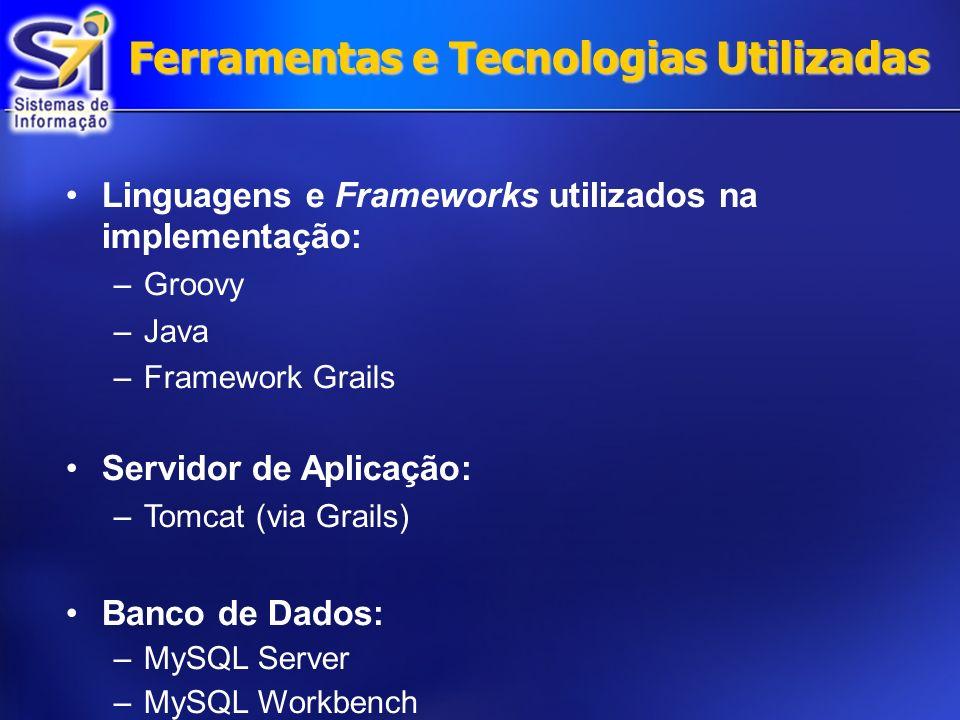Ferramentas e Tecnologias Utilizadas Linguagens e Frameworks utilizados na implementação: –Groovy –Java –Framework Grails Servidor de Aplicação: –Tomcat (via Grails) Banco de Dados: –MySQL Server –MySQL Workbench