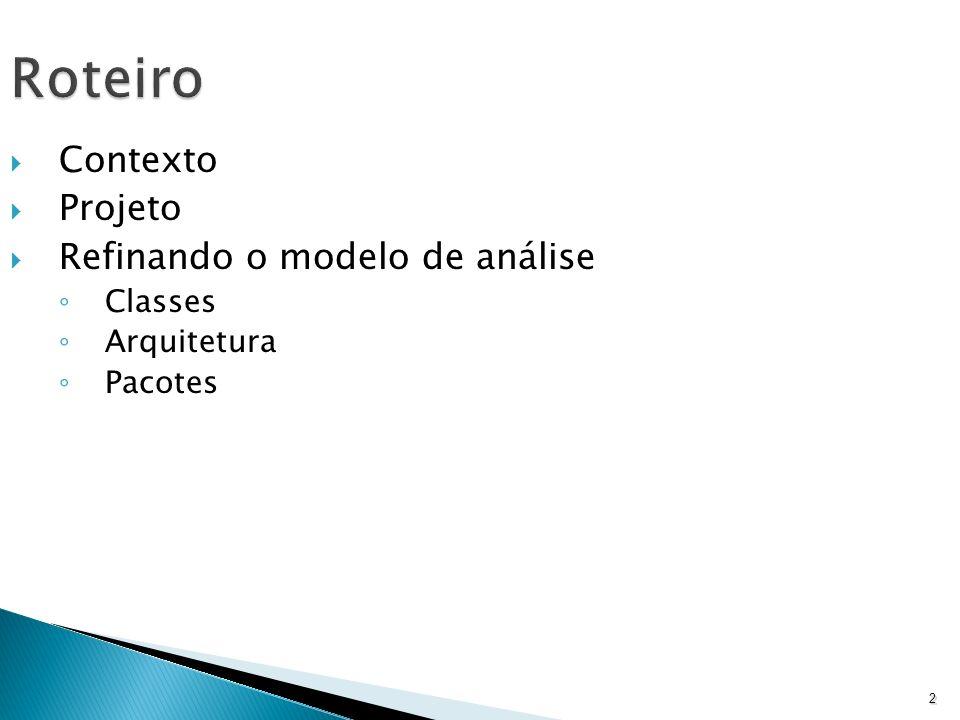2 Roteiro Contexto Projeto Refinando o modelo de análise Classes Arquitetura Pacotes