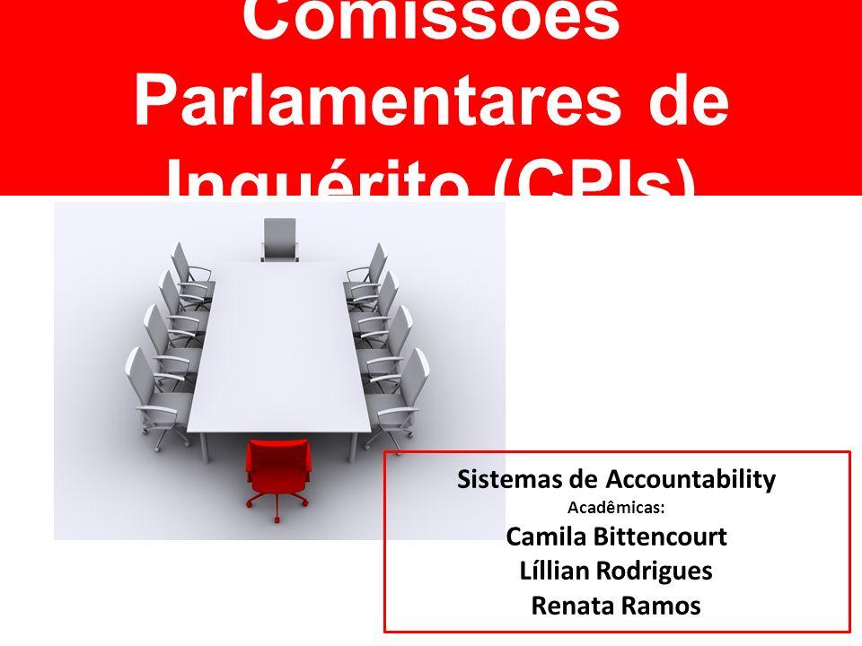 Comissões Parlamentares de Inquérito (CPIs) Sistemas de Accountability Acadêmicas: Camila Bittencourt Líllian Rodrigues Renata Ramos