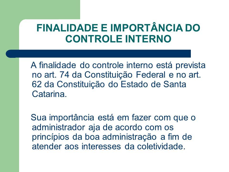 FINALIDADE E IMPORTÂNCIA DO CONTROLE INTERNO A finalidade do controle interno está prevista no art. 74 da Constituição Federal e no art. 62 da Constit