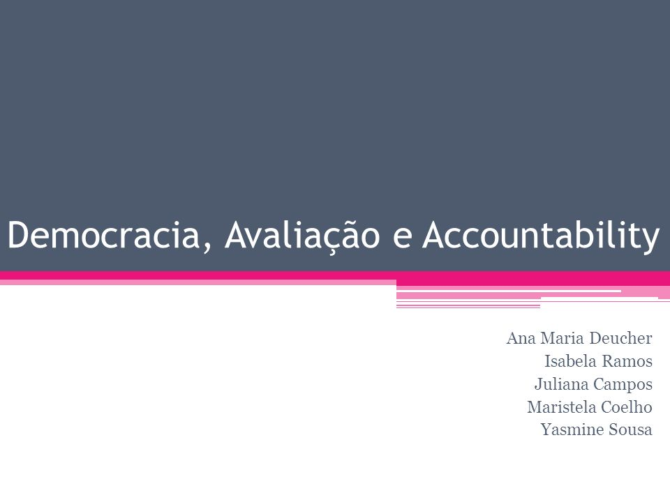 Democracia, Avaliação e Accountability Ana Maria Deucher Isabela Ramos Juliana Campos Maristela Coelho Yasmine Sousa