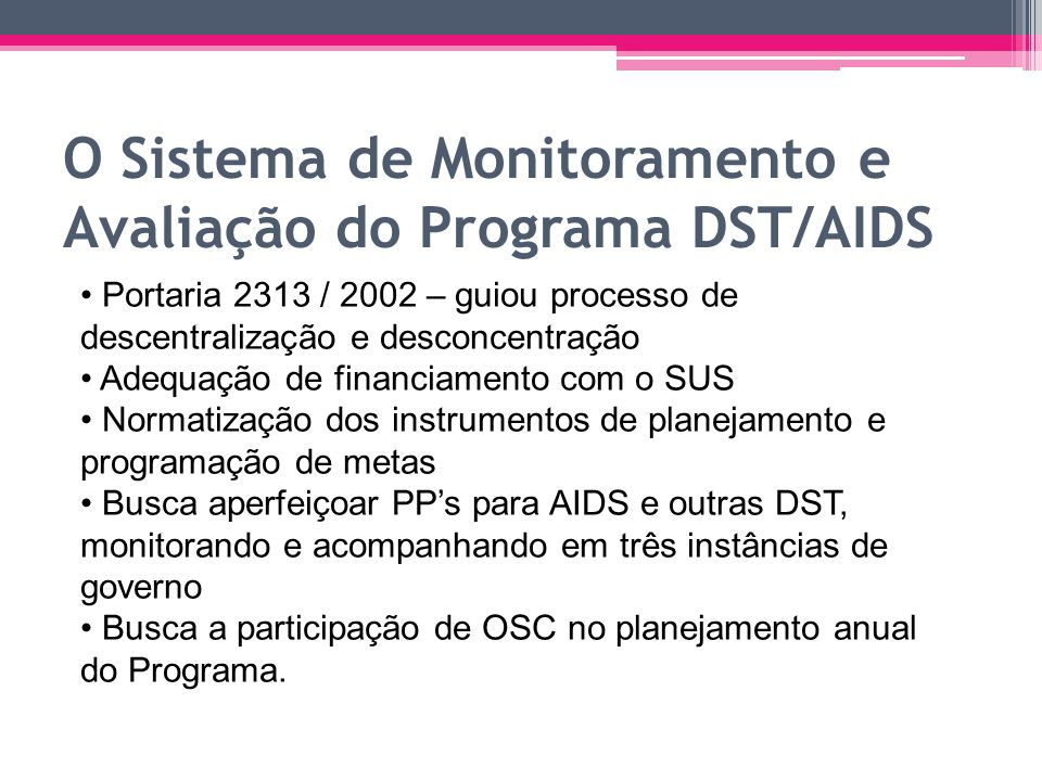 O Sistema de Monitoramento e Avaliação do Programa DST/AIDS Portaria 2313 / 2002 – guiou processo de descentralização e desconcentração Adequação de f