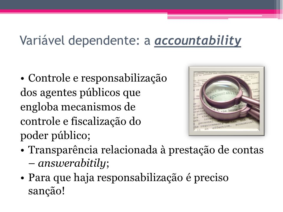 Variável dependente: a accountability Controle e responsabilização dos agentes públicos que engloba mecanismos de controle e fiscalização do poder púb