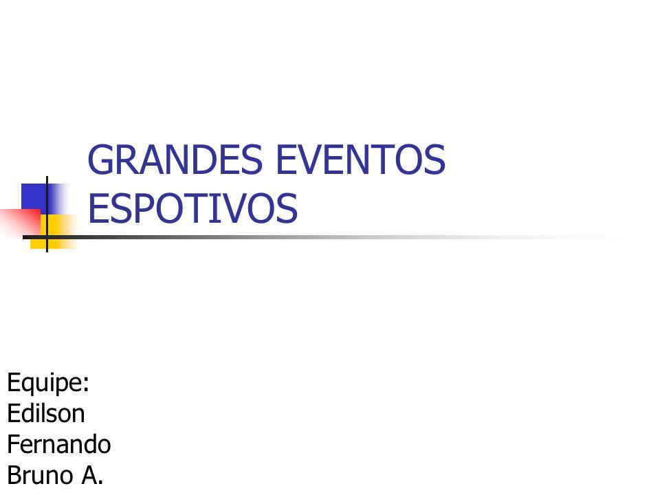 GRANDES EVENTOS ESPOTIVOS Equipe: Edilson Fernando Bruno A.