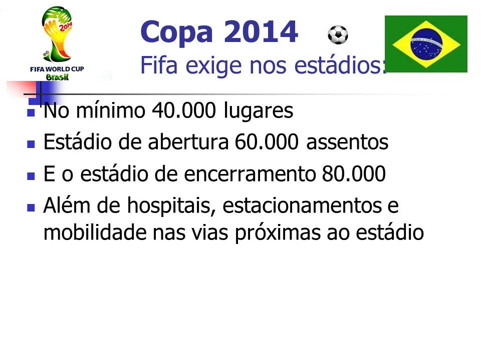 Copa 2014 Fifa exige nos estádios: No mínimo 40.000 lugares Estádio de abertura 60.000 assentos E o estádio de encerramento 80.000 Além de hospitais,