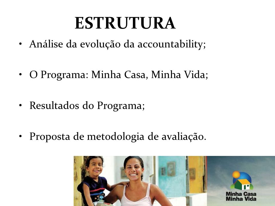 ESTRUTURA Análise da evolução da accountability; O Programa: Minha Casa, Minha Vida; Resultados do Programa; Proposta de metodologia de avaliação.