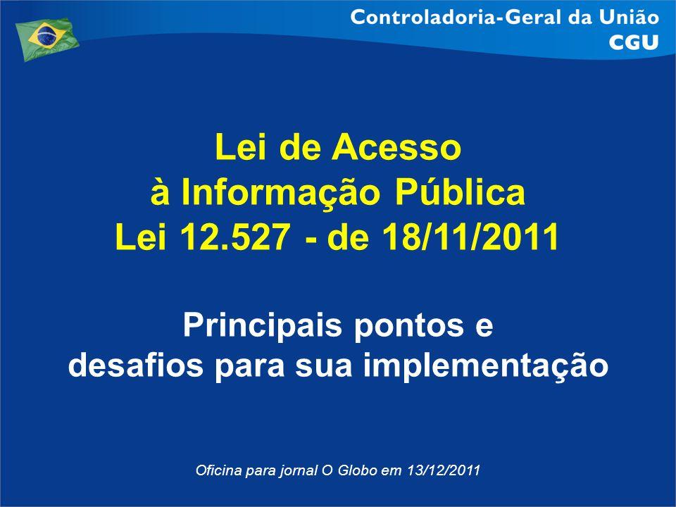 Lei de Acesso à Informação Pública Lei 12.527 - de 18/11/2011 Principais pontos e desafios para sua implementação Oficina para jornal O Globo em 13/12