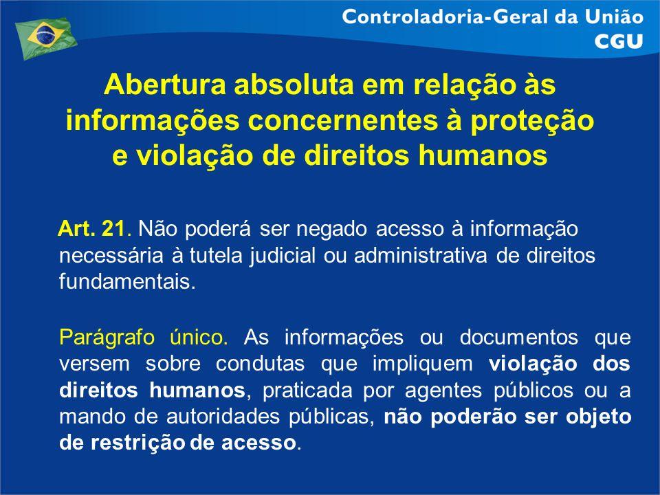 Abertura absoluta em relação às informações concernentes à proteção e violação de direitos humanos Art. 21. Não poderá ser negado acesso à informação