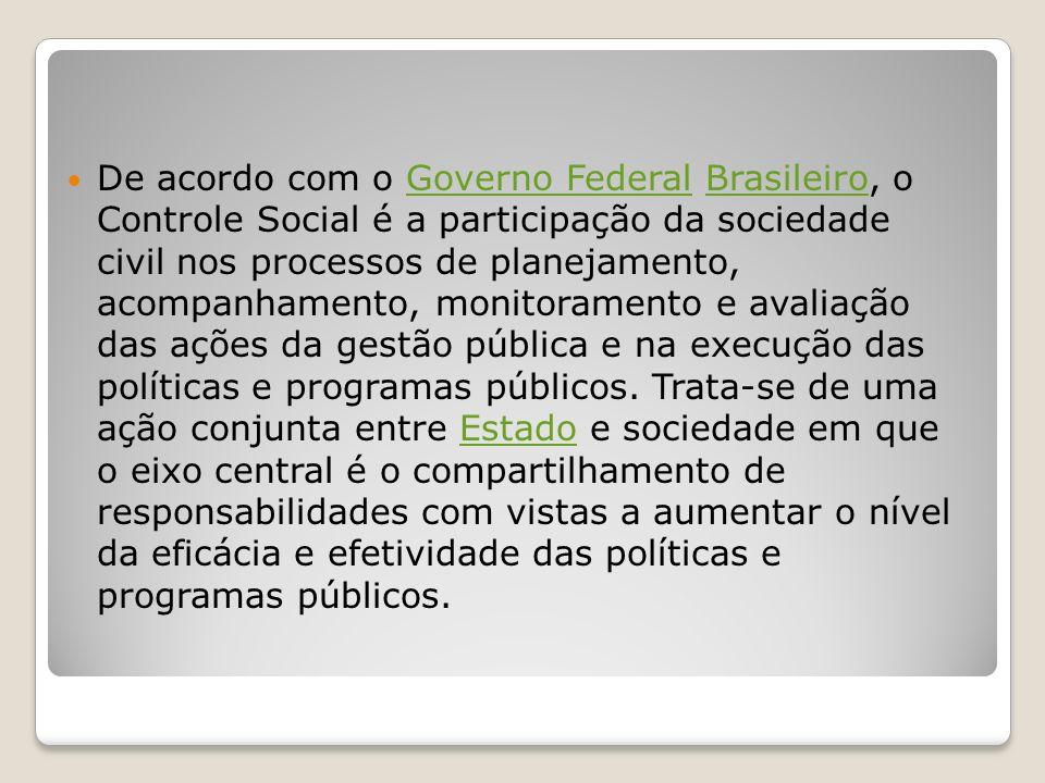 De acordo com o Governo Federal Brasileiro, o Controle Social é a participação da sociedade civil nos processos de planejamento, acompanhamento, monitoramento e avaliação das ações da gestão pública e na execução das políticas e programas públicos.